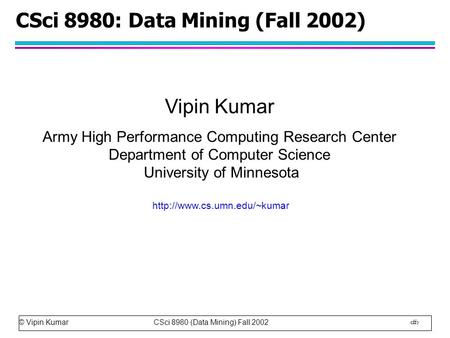 © Vipin Kumar CSci 8980 (Data Mining) Fall 2002 1 CSci 8980: Data Mining (Fall 2002) Vipin Kumar Army High Performance Computing Research Center Department.