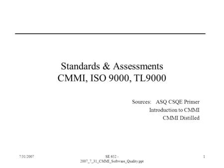 7/31/2007SE 652 - 2007_7_31_CMMI_Software_Quality.ppt 1 Standards & Assessments CMMI, ISO 9000, TL9000 Sources: ASQ CSQE Primer Introduction to CMMI CMMI.