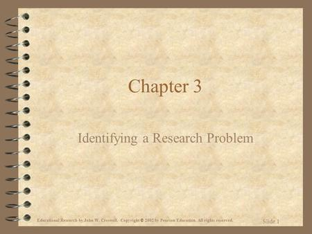 Educational Research by John W. Creswell. Copyright © 2002 by Pearson Education. All rights reserved. Slide 1 Chapter 3 Identifying a Research Problem.