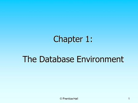 © Prentice Hall 1 Chapter 1: The Database Environment.