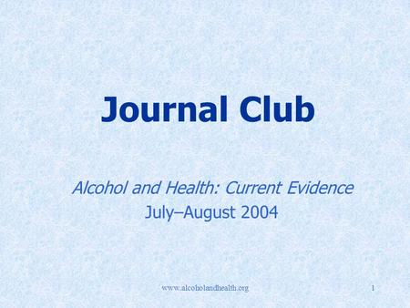 Www.alcoholandhealth.org1 Journal Club Alcohol and Health: Current Evidence July–August 2004.
