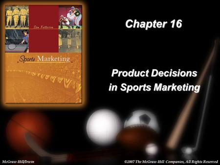 16-1 Chapter 16 Product Decisions in Sports Marketing McGraw-Hill/Irwin©2007 The McGraw-Hill Companies, All Rights Reserved.