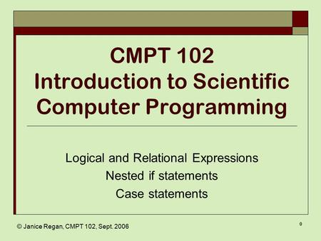 © Janice Regan, CMPT 102, Sept. 2006 0 CMPT 102 Introduction to Scientific Computer Programming Logical and Relational Expressions Nested if statements.
