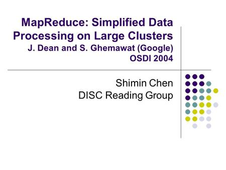MapReduce: Simplified Data Processing on Large Clusters J. Dean and S. Ghemawat (Google) OSDI 2004 Shimin Chen DISC Reading Group.