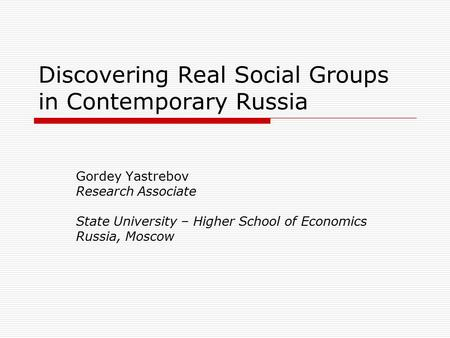Discovering Real Social Groups in Contemporary Russia Gordey Yastrebov Research Associate State University – Higher School of Economics Russia, Moscow.