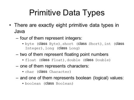 Primitive Data Types There are exactly eight primitive data types in Java four of them represent integers: byte (class Byte), short (class Short), int.