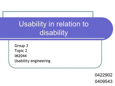 Usability in relation to disability Group 3 Topic 2 IM2044 Usability engineering 0422902 0409543.