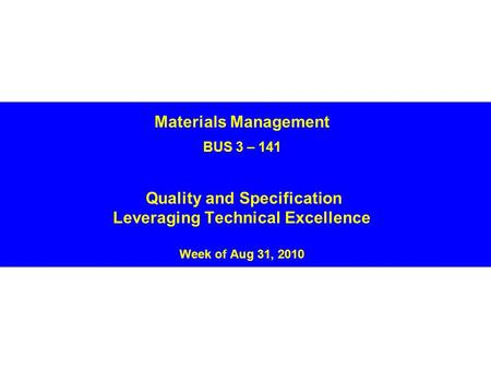 Materials Management BUS 3 – 141 Quality and Specification Leveraging Technical Excellence Week of Aug 31, 2010.