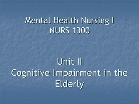 Mental Health Nursing I NURS 1300 Unit II Cognitive Impairment in the Elderly.