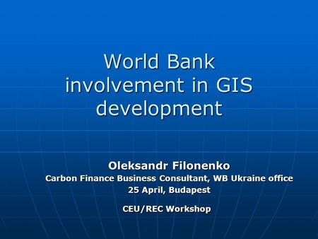World Bank involvement in GIS development Oleksandr Filonenko Carbon Finance Business Consultant, WB Ukraine office 25 April, Budapest CEU/REC Workshop.