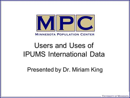 Users and Uses of IPUMS International Data Presented by Dr. Miriam King.