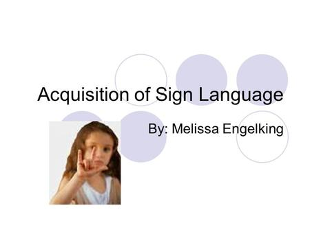 Acquisition of Sign Language By: Melissa Engelking.