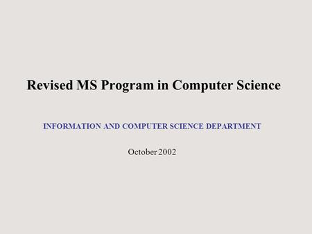 Revised MS Program in Computer Science INFORMATION AND COMPUTER SCIENCE DEPARTMENT October 2002.