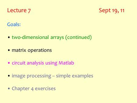 Lecture 7 Sept 19, 11 Goals: two-dimensional arrays (continued) matrix operations circuit analysis using Matlab image processing – simple examples Chapter.