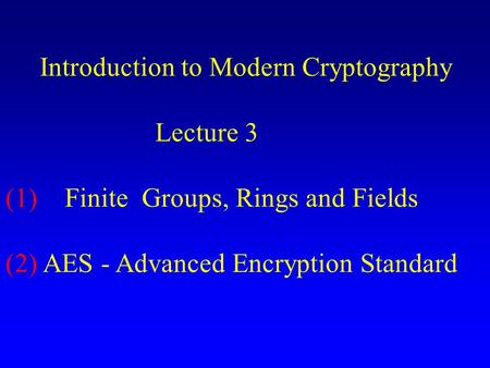 Introduction to Modern Cryptography Lecture 3 (1) Finite Groups, Rings and Fields (2) AES - Advanced Encryption Standard.