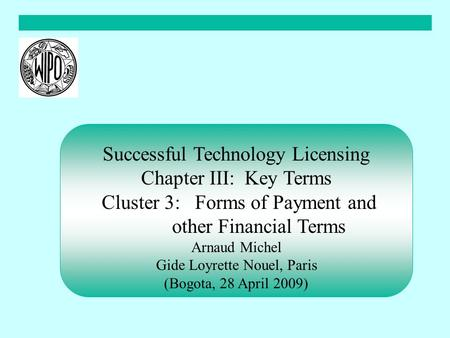 Successful Technology Licensing Chapter III: Key Terms Cluster 3: Forms of Payment and other Financial Terms Arnaud Michel Gide Loyrette Nouel, Paris (Bogota,