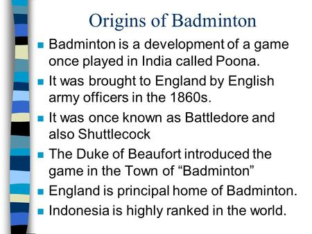 Origins of Badminton Badminton is a development of a game once played in India called Poona. It was brought to England by English army officers in the.