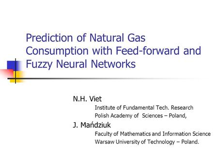Prediction of Natural Gas Consumption with Feed-forward and Fuzzy Neural Networks N.H. Viet Institute of Fundamental Tech. Research Polish Academy of Sciences.