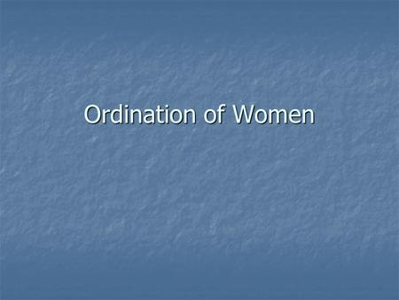 Ordination of Women. Why does ordination matter? As a symbol? As a symbol? For decision-making in the whole church body? For decision-making in the whole.
