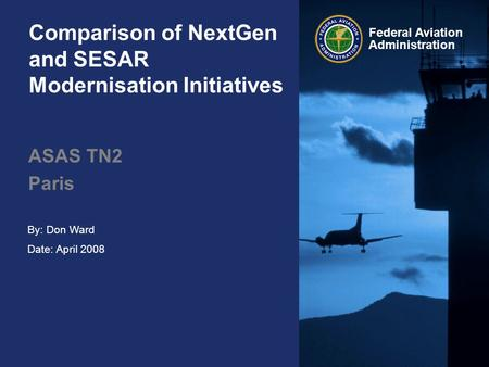 Federal Aviation Administration Comparison of NextGen and SESAR Modernisation Initiatives ASAS TN2 Paris By: Don Ward Date: April 2008.