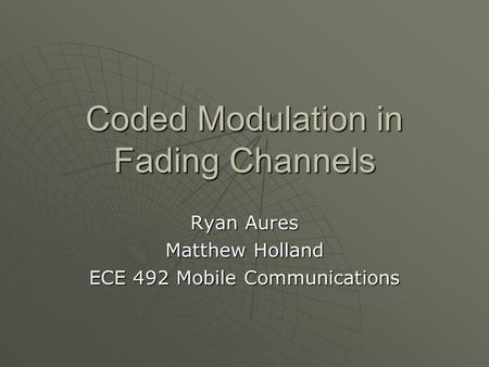 Coded Modulation in Fading Channels Ryan Aures Matthew Holland ECE 492 Mobile Communications.