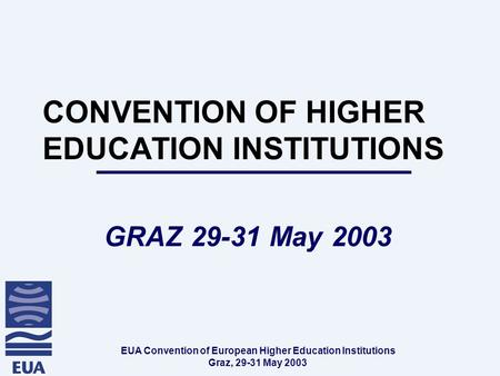 EUA Convention of European Higher Education Institutions Graz, 29-31 May 2003 CONVENTION OF HIGHER EDUCATION INSTITUTIONS GRAZ 29-31 May 2003.