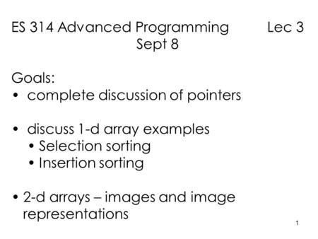 1 ES 314 Advanced Programming Lec 3 Sept 8 Goals: complete discussion of pointers discuss 1-d array examples Selection sorting Insertion sorting 2-d arrays.