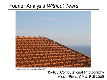 Fourier Analysis Without Tears 15-463: Computational Photography Alexei Efros, CMU, Fall 2005 Somewhere in Cinque Terre, May 2005.