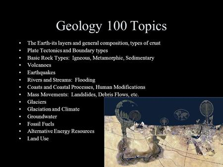 Geology 100 Topics The Earth-its layers and general composition, types of crust Plate Tectonics and Boundary types Basic Rock Types: Igneous, Metamorphic,
