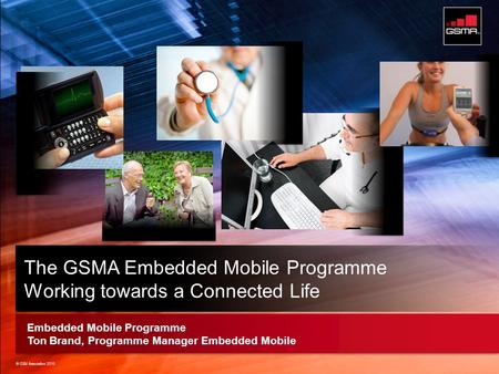 © GSM Association 2010 Strictly Confidential © GSM Association 2010 Embedded Mobile Programme Ton Brand, Programme Manager Embedded Mobile The GSMA Embedded.