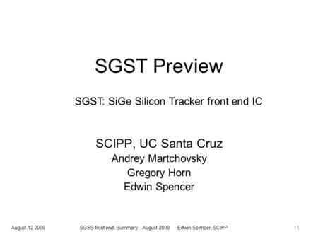 August 12 2008SGSS front end, Summary August 2008 Edwin Spencer, SCIPP1 SGST Preview SCIPP, UC Santa Cruz Andrey Martchovsky Gregory Horn Edwin Spencer.