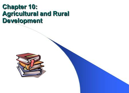 Chapter 10: Agricultural and Rural Development. Contribution of Agriculture Produce – food to meet basic nutritional needs – raw materials to help the.
