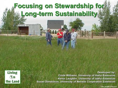 Focusing on Stewardship for Long-term Sustainability Developed by: Cinda Williams, University of Idaho Extension Kevin Laughlin, University of Idaho Extension.