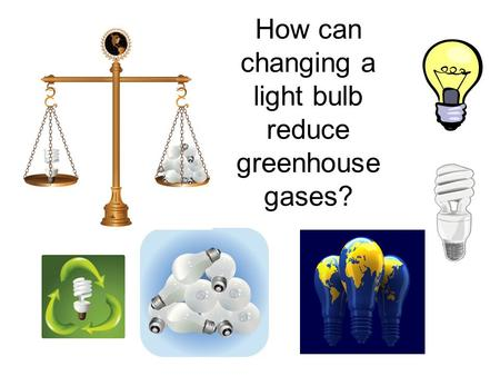How can changing a light bulb reduce greenhouse gases?
