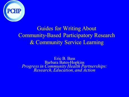 Guides for Writing About Community-Based Participatory Research & Community Service Learning Eric B. Bass Barbara Bates-Hopkins Progress in Community Health.