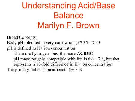 Understanding Acid/Base Balance Marilyn F. Brown Broad Concepts: Body pH tolerated in very narrow range 7.35 – 7.45 pH is defined as H+ ion concentration.