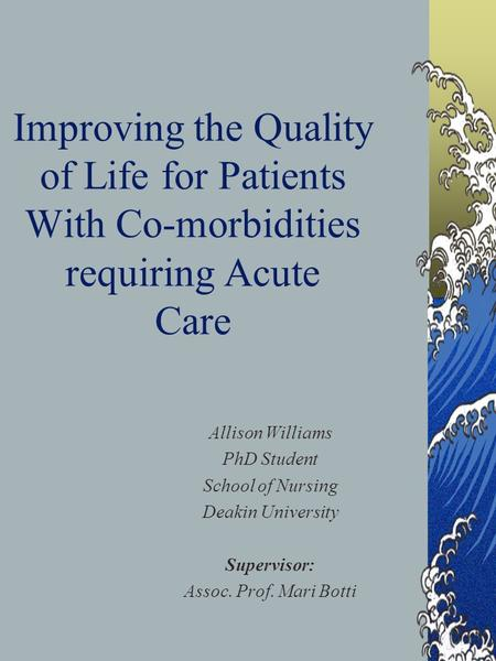 Improving the Quality of Life for Patients With Co-morbidities requiring Acute Care Allison Williams PhD Student School of Nursing Deakin University Supervisor: