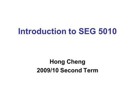 Introduction to SEG 5010 Hong Cheng 2009/10 Second Term.