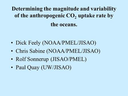 Determining the magnitude and variability of the anthropogenic CO 2 uptake rate by the oceans. Dick Feely (NOAA/PMEL/JISAO) Chris Sabine (NOAA/PMEL/JISAO)
