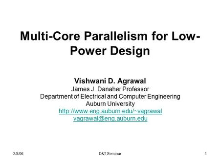 2/8/06D&T Seminar1 Multi-Core Parallelism for Low- Power Design Vishwani D. Agrawal James J. Danaher Professor Department of Electrical and Computer Engineering.