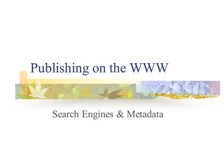 Publishing on the WWW Search Engines & Metadata. Aims and Objectives To identify and discuss the different types of search engine Understand the basic.