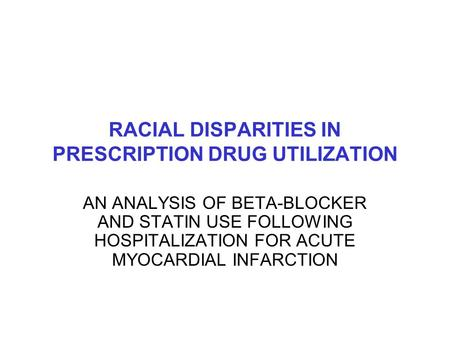 RACIAL DISPARITIES IN PRESCRIPTION DRUG UTILIZATION AN ANALYSIS OF BETA-BLOCKER AND STATIN USE FOLLOWING HOSPITALIZATION FOR ACUTE MYOCARDIAL INFARCTION.