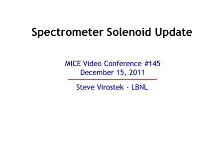 Spectrometer Solenoid Update Steve Virostek - LBNL MICE Video Conference #145 December 15, 2011.