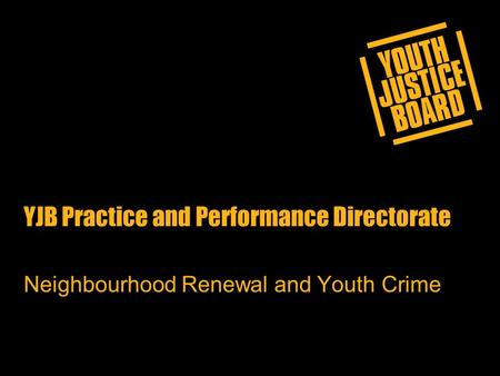 YJB Practice and Performance Directorate Neighbourhood Renewal and Youth Crime.