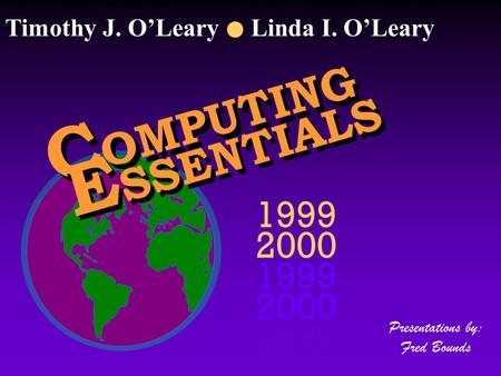 C OMPUTING E SSENTIALS 1999 2000 1999 2000 1999 2000 Presentations by: Fred Bounds Timothy J. O'Leary Linda I. O'Leary.