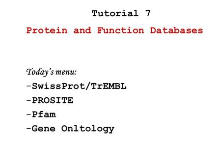 Today's menu: -SwissProt/TrEMBL -PROSITE -Pfam -Gene Onltology Protein and Function Databases Tutorial 7.