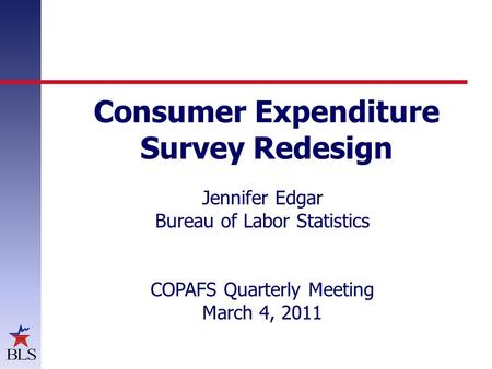 Consumer Expenditure Survey Redesign Jennifer Edgar Bureau of Labor Statistics COPAFS Quarterly Meeting March 4, 2011.