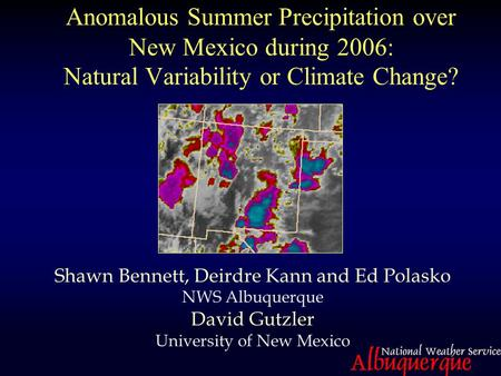 Anomalous Summer Precipitation over New Mexico during 2006: Natural Variability or Climate Change? Shawn Bennett, Deirdre Kann and Ed Polasko NWS Albuquerque.