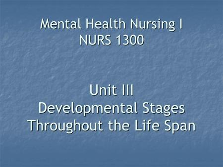Mental Health Nursing I NURS 1300 Unit III Developmental Stages Throughout the Life Span.