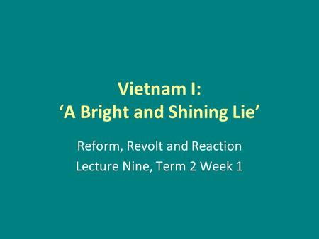 Vietnam I: 'A Bright and Shining Lie' Reform, Revolt and Reaction Lecture Nine, Term 2 Week 1.